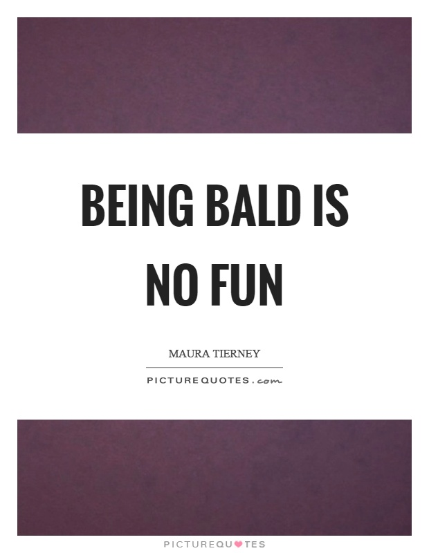Being bald is no fun Picture Quote #1