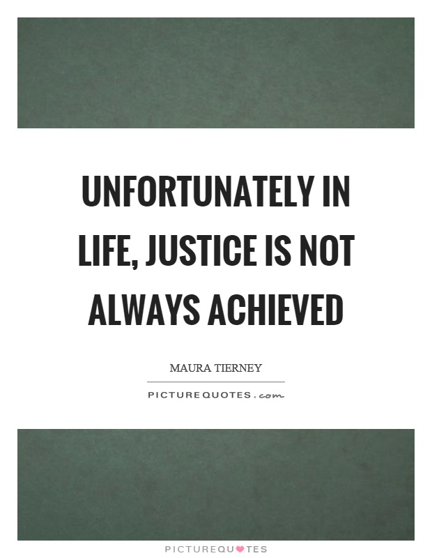 Unfortunately in life, justice is not always achieved Picture Quote #1