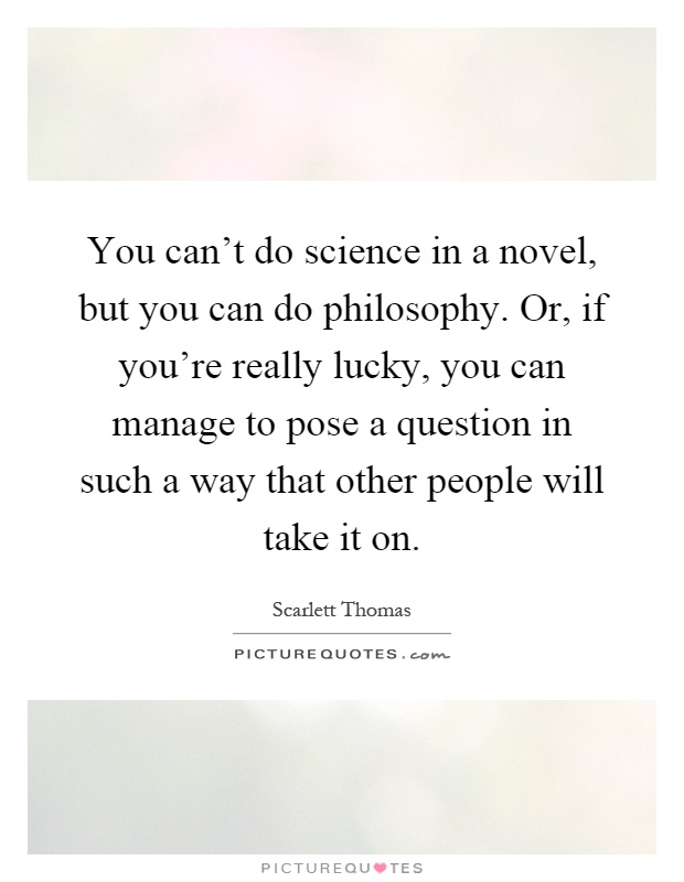 You can't do science in a novel, but you can do philosophy. Or, if you're really lucky, you can manage to pose a question in such a way that other people will take it on Picture Quote #1
