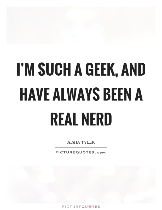 I'm such a geek, and have always been a real nerd Picture Quote #1