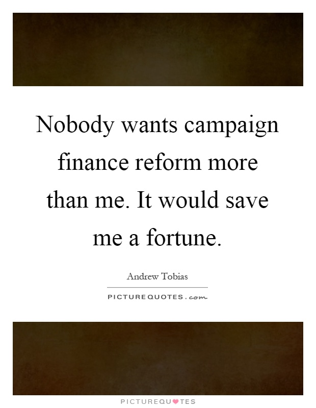 Nobody wants campaign finance reform more than me. It would save me a fortune Picture Quote #1