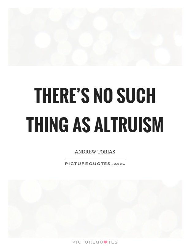 There's no such thing as altruism Picture Quote #1