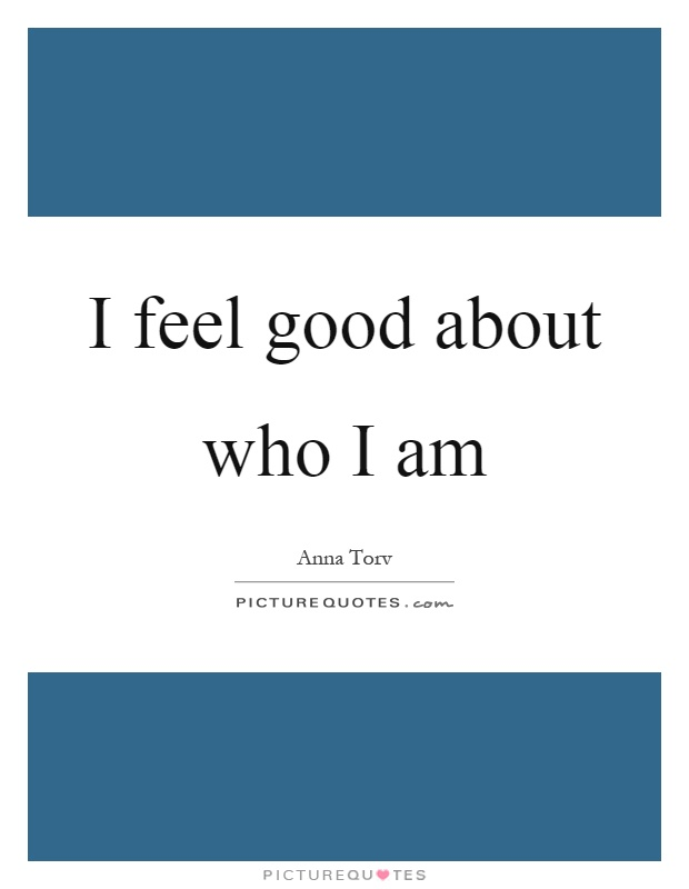 I feel good about who I am Picture Quote #1