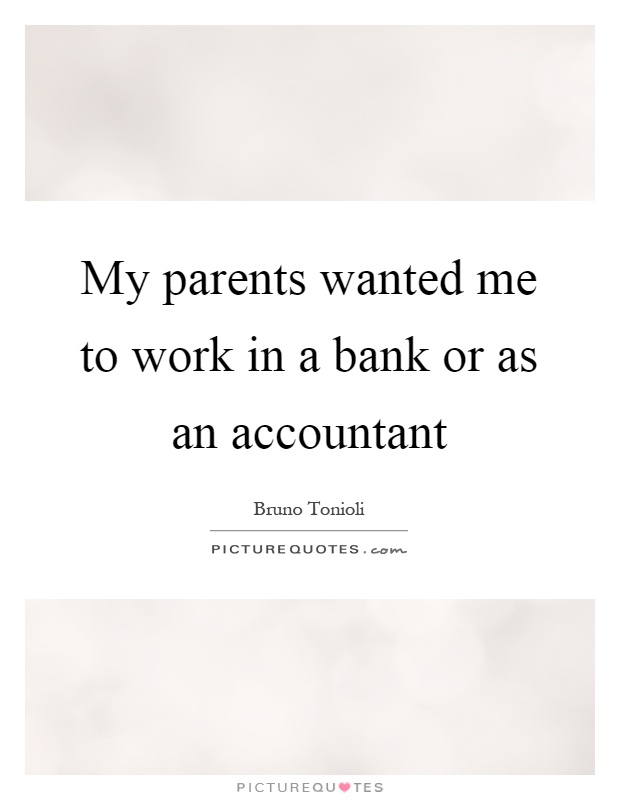 My parents wanted me to work in a bank or as an accountant Picture Quote #1