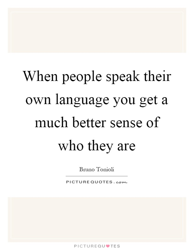 When people speak their own language you get a much better sense of who they are Picture Quote #1