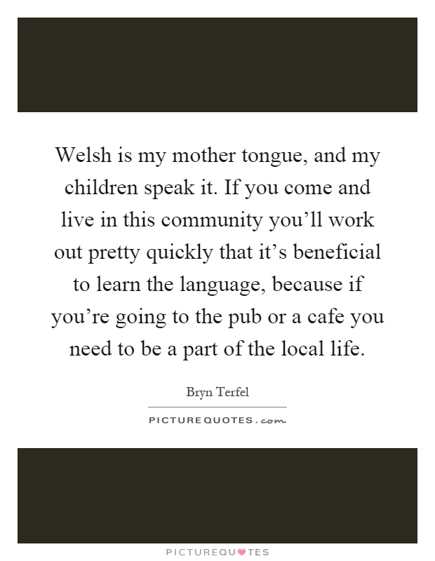 Welsh is my mother tongue, and my children speak it. If you come and live in this community you'll work out pretty quickly that it's beneficial to learn the language, because if you're going to the pub or a cafe you need to be a part of the local life Picture Quote #1
