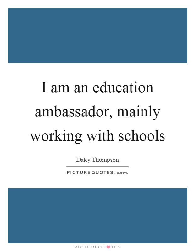 I am an education ambassador, mainly working with schools Picture Quote #1