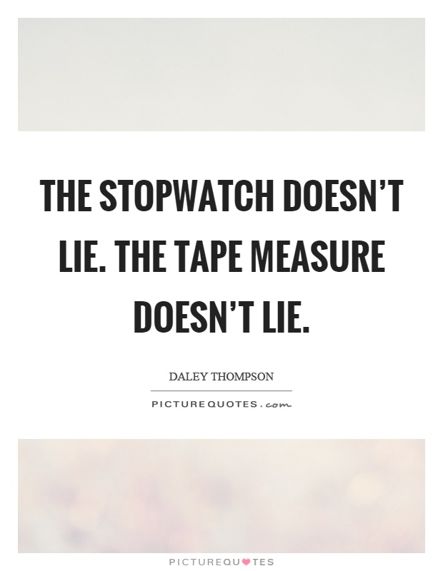 The stopwatch doesn't lie. The tape measure doesn't lie Picture Quote #1