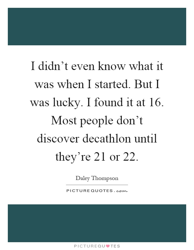 I didn't even know what it was when I started. But I was lucky. I found it at 16. Most people don't discover decathlon until they're 21 or 22 Picture Quote #1