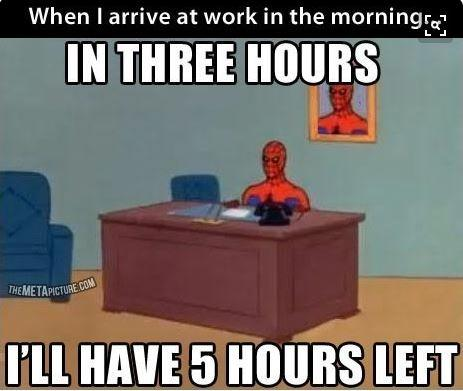 When I arrive at work in the morning. In three hours I'll have 5 hours left Picture Quote #1
