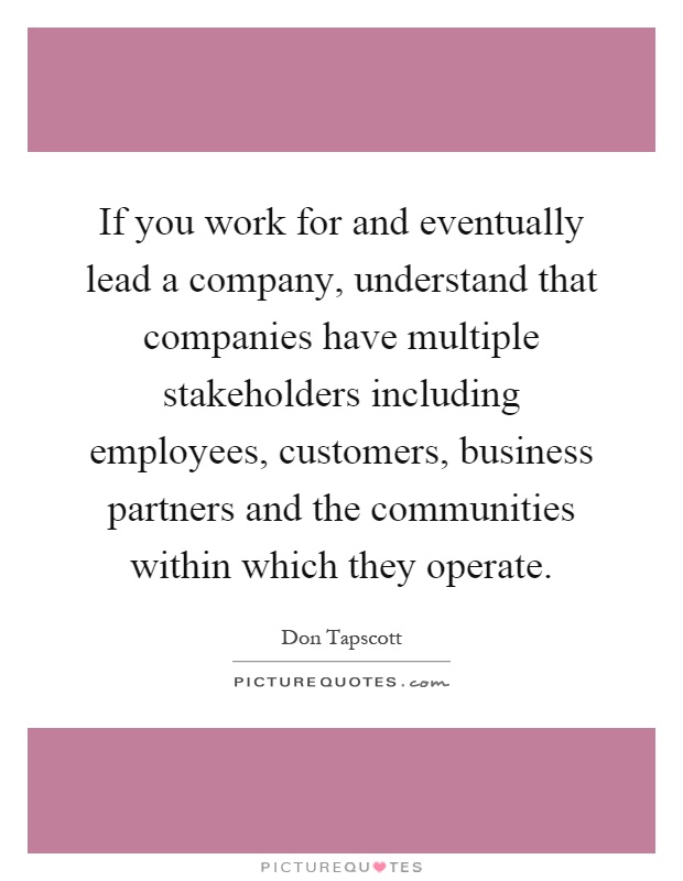 If you work for and eventually lead a company, understand that companies have multiple stakeholders including employees, customers, business partners and the communities within which they operate Picture Quote #1