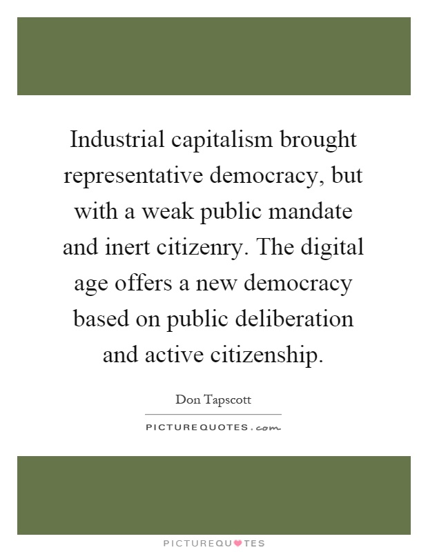 Industrial capitalism brought representative democracy, but with a weak public mandate and inert citizenry. The digital age offers a new democracy based on public deliberation and active citizenship Picture Quote #1