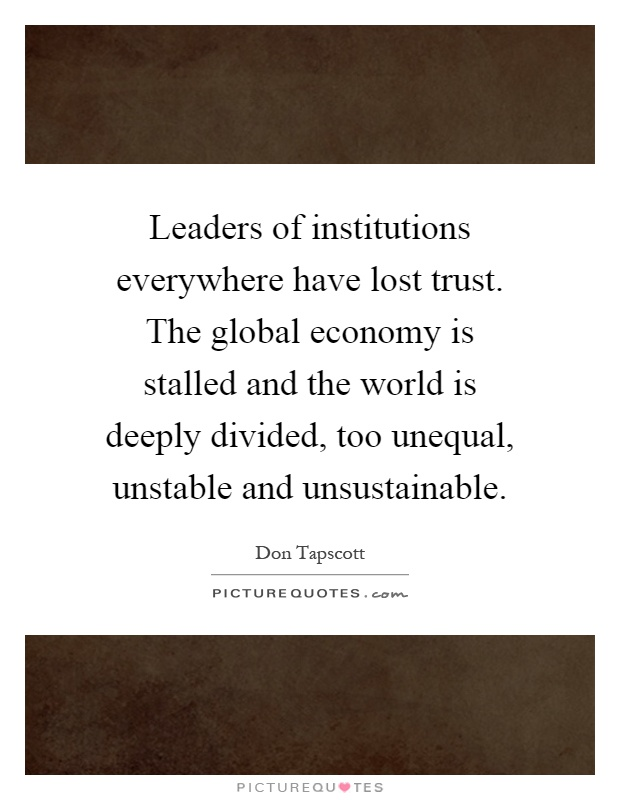 Leaders of institutions everywhere have lost trust. The global economy is stalled and the world is deeply divided, too unequal, unstable and unsustainable Picture Quote #1