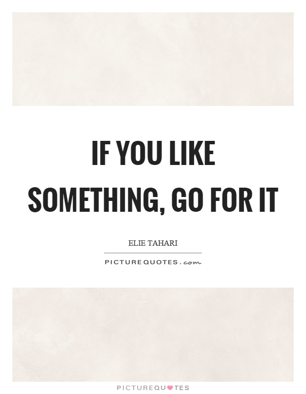 If you like something, go for it Picture Quote #1