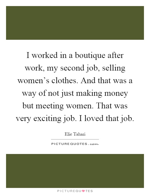 I worked in a boutique after work, my second job, selling women's clothes. And that was a way of not just making money but meeting women. That was very exciting job. I loved that job Picture Quote #1