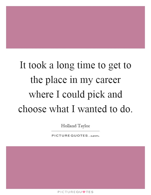 It took a long time to get to the place in my career where I could pick and choose what I wanted to do Picture Quote #1