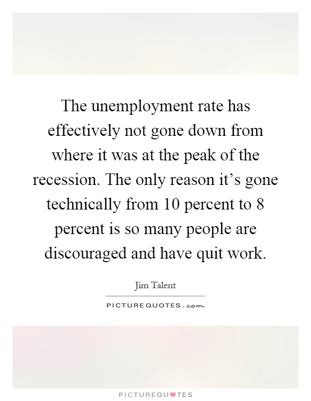 The unemployment rate has effectively not gone down from where it was at the peak of the recession. The only reason it's gone technically from 10 percent to 8 percent is so many people are discouraged and have quit work Picture Quote #1