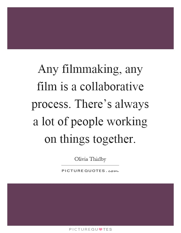 Any filmmaking, any film is a collaborative process. There's always a lot of people working on things together Picture Quote #1