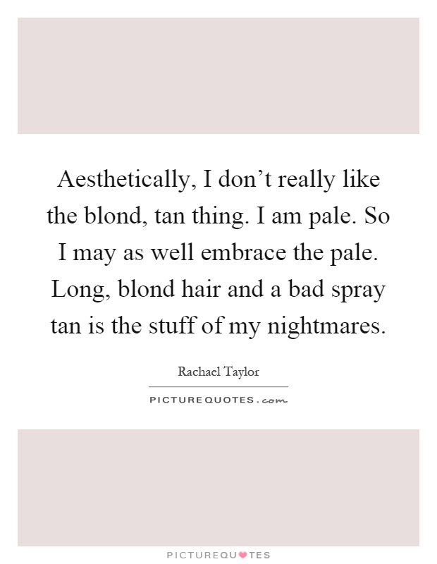 Aesthetically, I don't really like the blond, tan thing. I am pale. So I may as well embrace the pale. Long, blond hair and a bad spray tan is the stuff of my nightmares Picture Quote #1