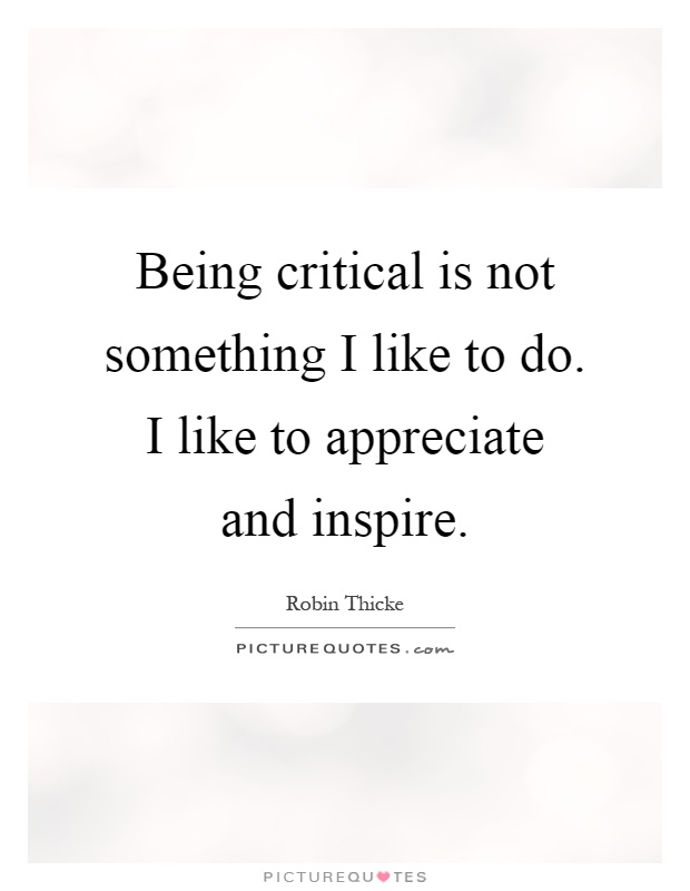 Being critical is not something I like to do. I like to appreciate and inspire Picture Quote #1