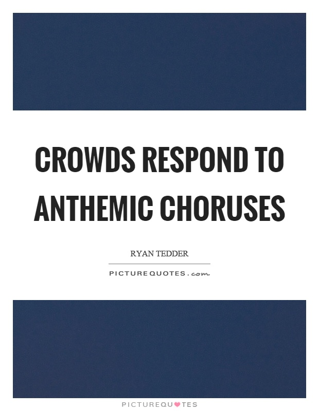 Crowds respond to anthemic choruses Picture Quote #1