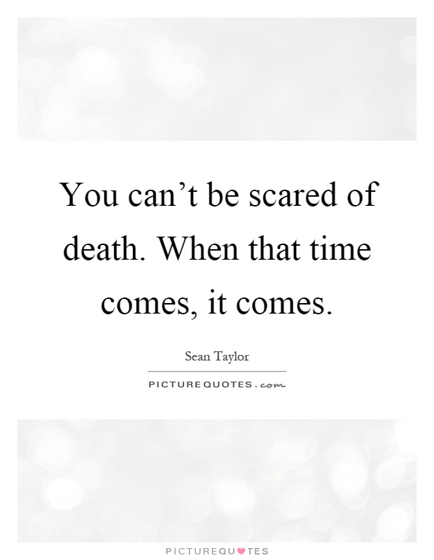You can't be scared of death. When that time comes, it comes Picture Quote #1