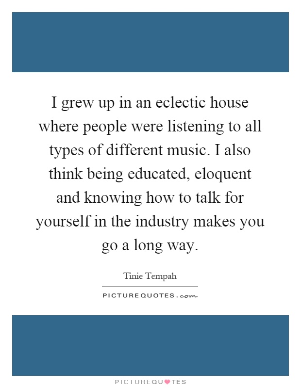 I grew up in an eclectic house where people were listening to all types of different music. I also think being educated, eloquent and knowing how to talk for yourself in the industry makes you go a long way Picture Quote #1