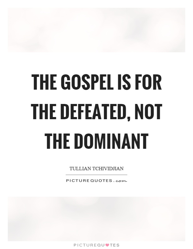 The gospel is for the defeated, not the dominant Picture Quote #1