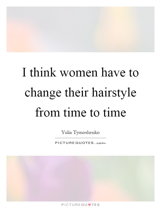 I think women have to change their hairstyle from time to time Picture Quote #1