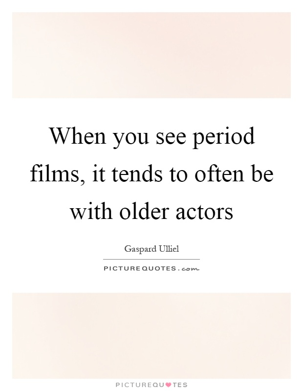 When you see period films, it tends to often be with older actors Picture Quote #1