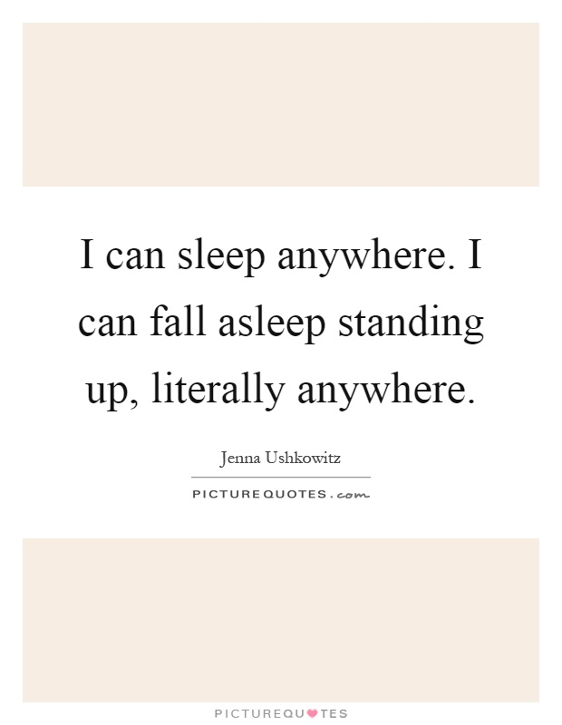 I can sleep anywhere. I can fall asleep standing up, literally anywhere Picture Quote #1