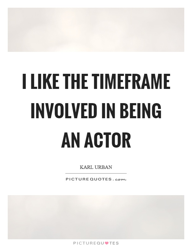 I like the timeframe involved in being an actor Picture Quote #1