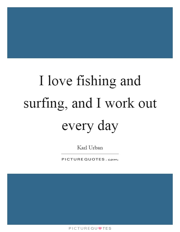 I love fishing and surfing, and I work out every day Picture Quote #1