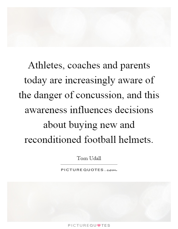 Athletes, coaches and parents today are increasingly aware of the danger of concussion, and this awareness influences decisions about buying new and reconditioned football helmets Picture Quote #1
