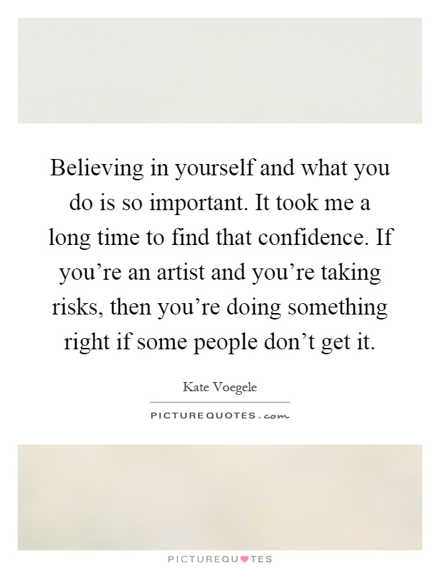 Believing in yourself and what you do is so important. It took me a long time to find that confidence. If you're an artist and you're taking risks, then you're doing something right if some people don't get it Picture Quote #1