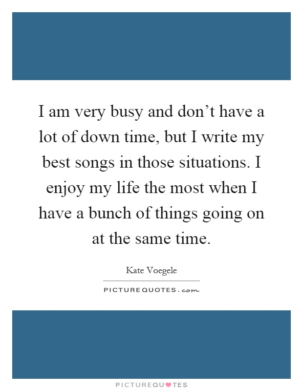I am very busy and don't have a lot of down time, but I write my best songs in those situations. I enjoy my life the most when I have a bunch of things going on at the same time Picture Quote #1