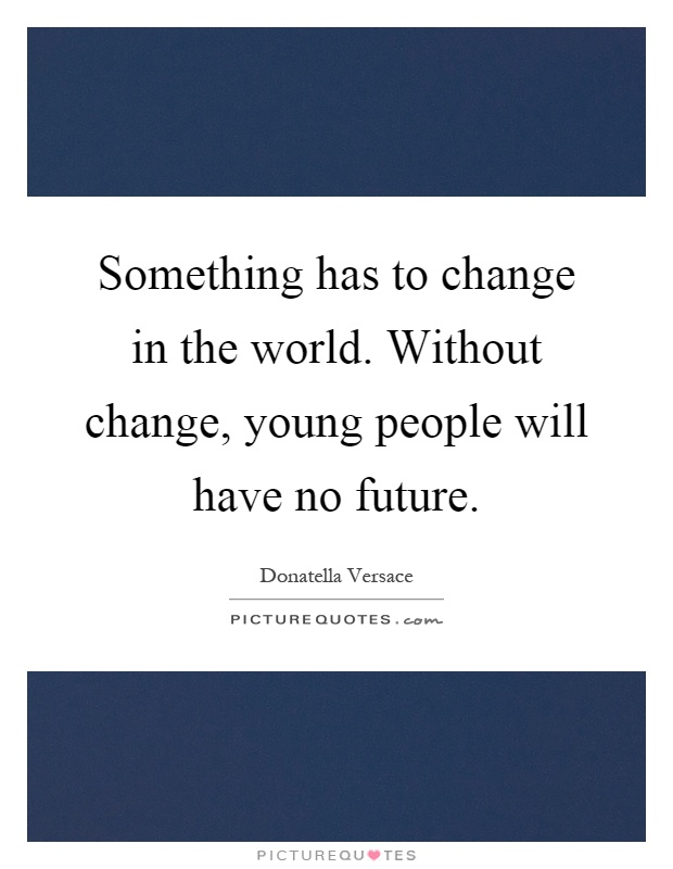 Something has to change in the world. Without change, young people will have no future Picture Quote #1