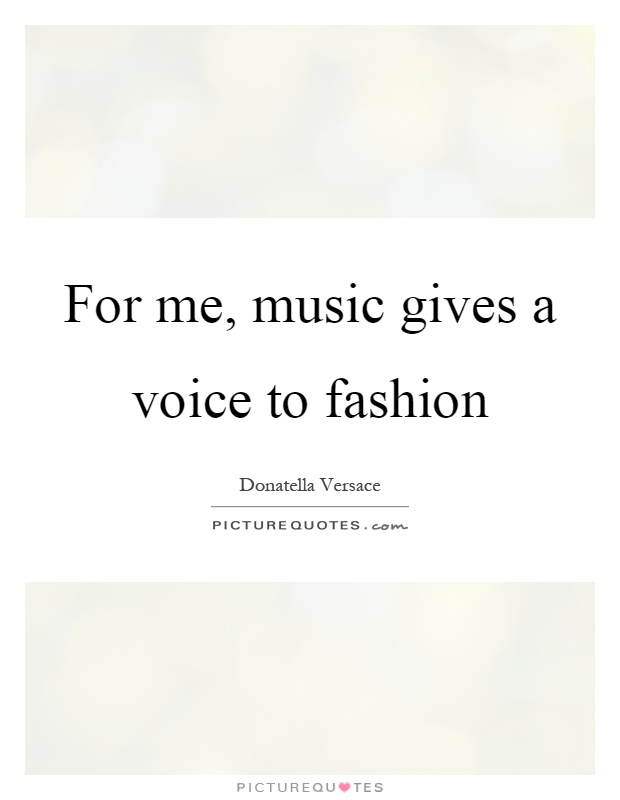 For me, music gives a voice to fashion Picture Quote #1