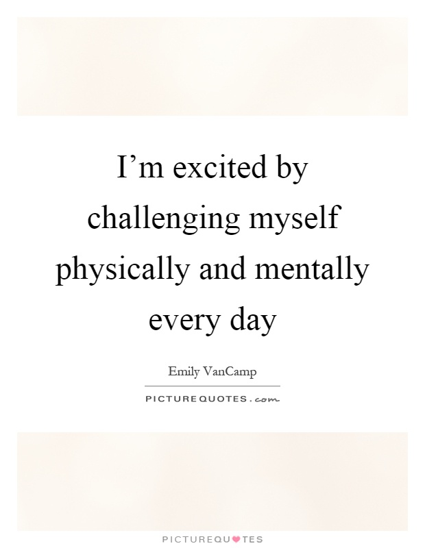 I'm excited by challenging myself physically and mentally every day Picture Quote #1