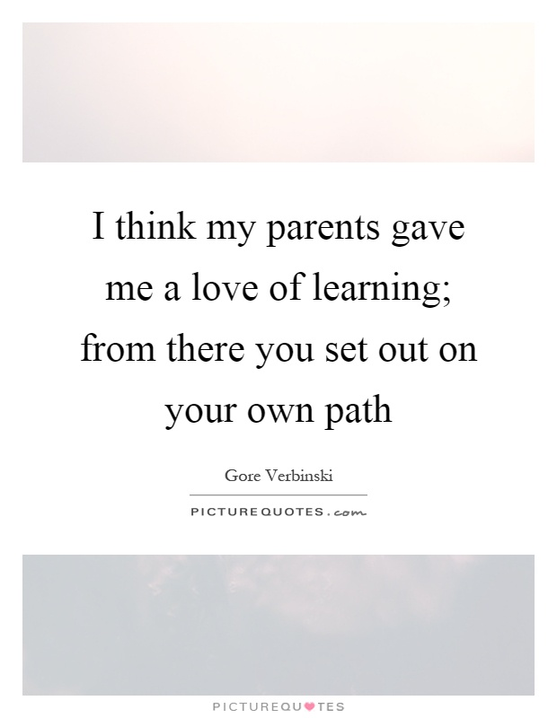 I think my parents gave me a love of learning; from there you set out on your own path Picture Quote #1