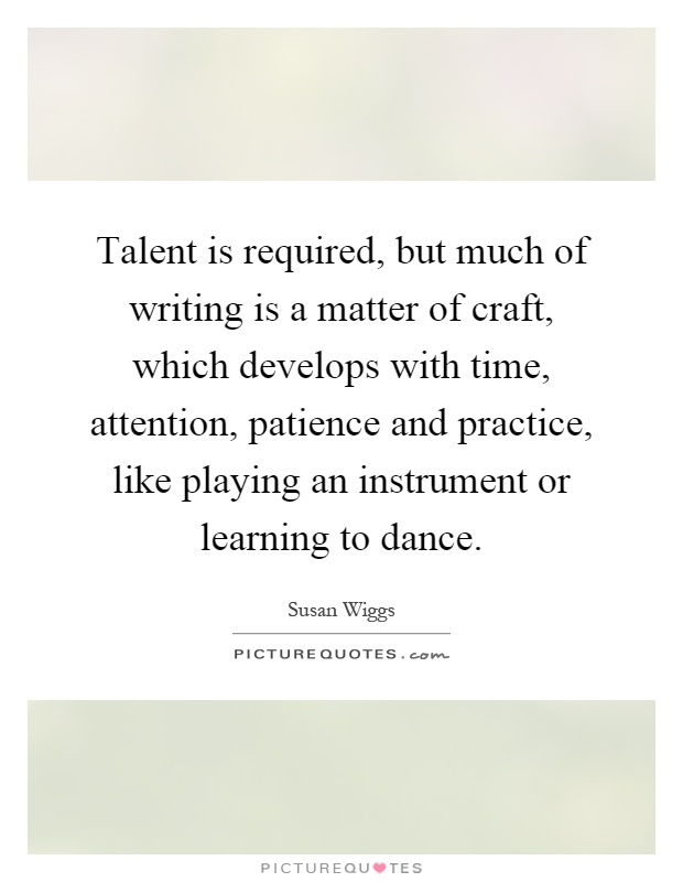 Talent is required, but much of writing is a matter of craft, which develops with time, attention, patience and practice, like playing an instrument or learning to dance Picture Quote #1