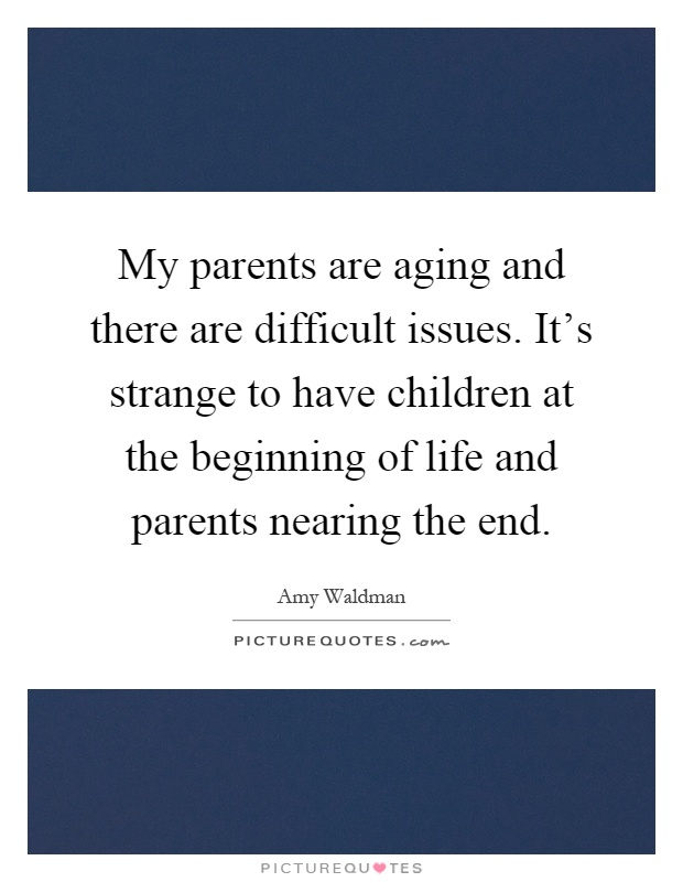 My parents are aging and there are difficult issues. It's strange to have children at the beginning of life and parents nearing the end Picture Quote #1