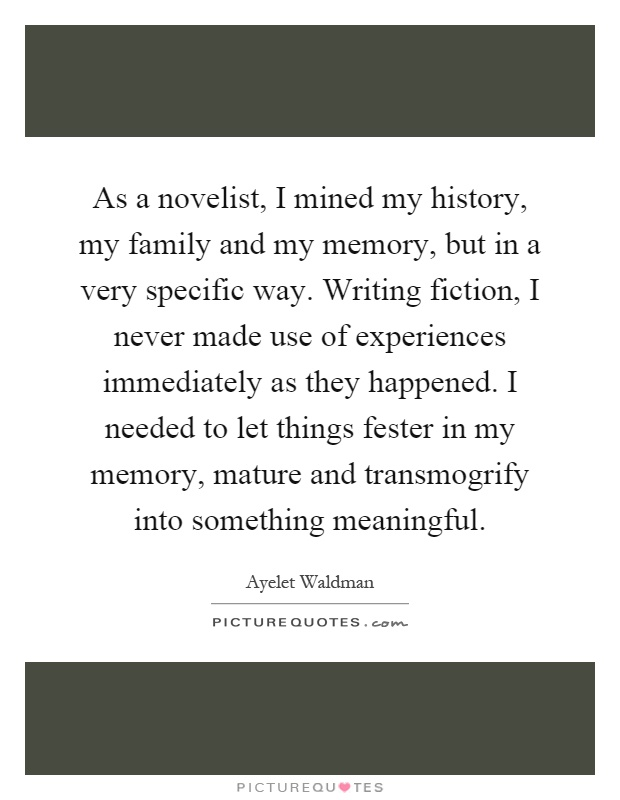 As a novelist, I mined my history, my family and my memory, but in a very specific way. Writing fiction, I never made use of experiences immediately as they happened. I needed to let things fester in my memory, mature and transmogrify into something meaningful Picture Quote #1