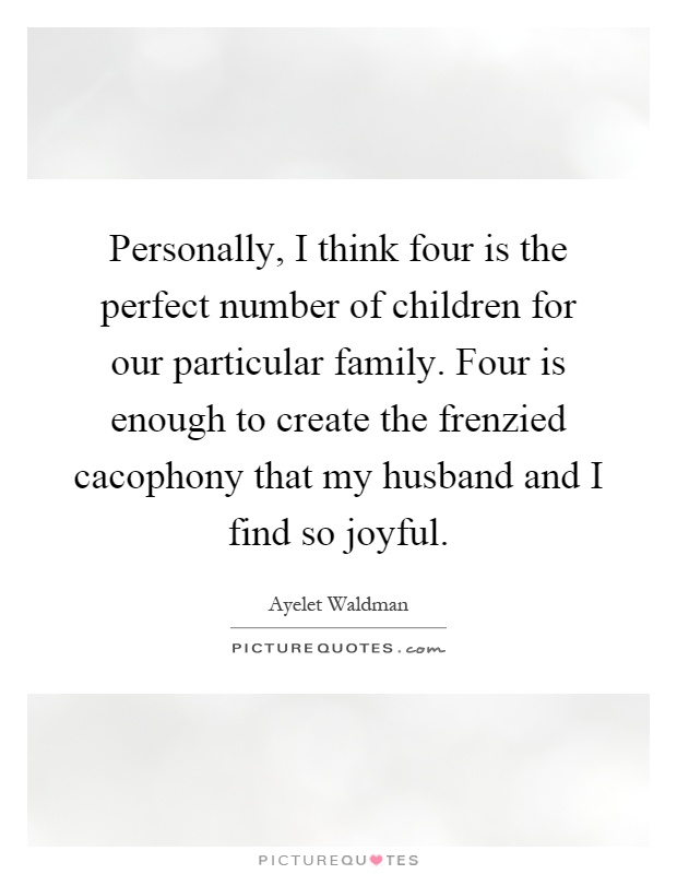 Personally, I think four is the perfect number of children for our particular family. Four is enough to create the frenzied cacophony that my husband and I find so joyful Picture Quote #1