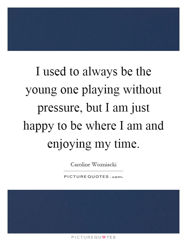 I used to always be the young one playing without pressure, but I am just happy to be where I am and enjoying my time Picture Quote #1