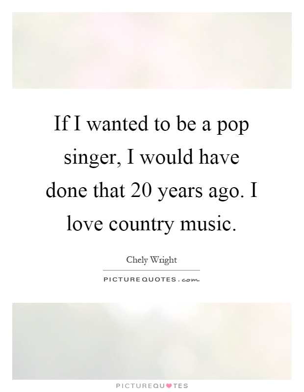 If I wanted to be a pop singer, I would have done that 20 years ago. I love country music Picture Quote #1
