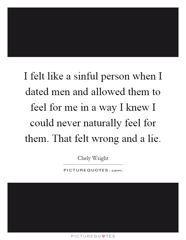 I felt like a sinful person when I dated men and allowed them to feel for me in a way I knew I could never naturally feel for them. That felt wrong and a lie Picture Quote #1