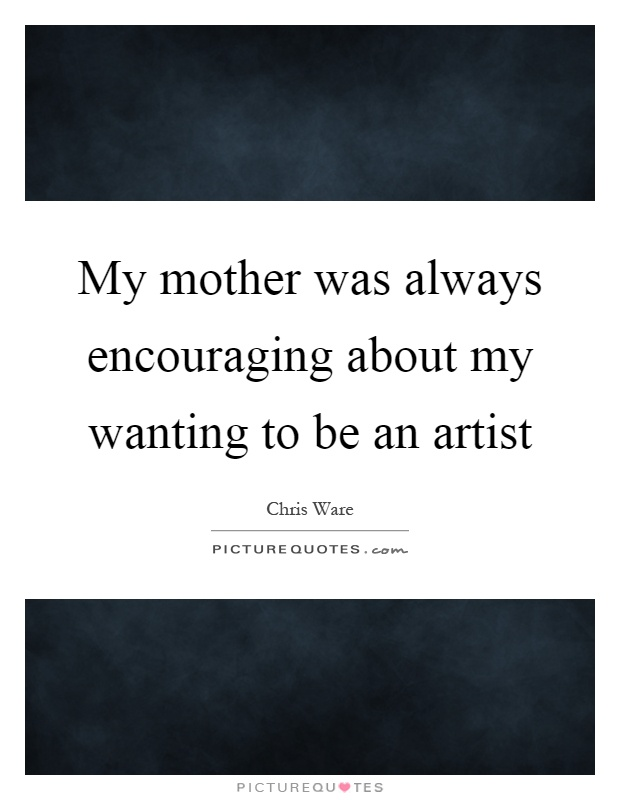 My mother was always encouraging about my wanting to be an artist Picture Quote #1