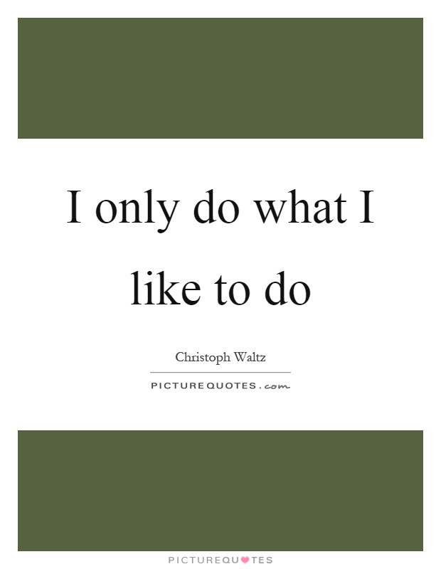 I only do what I like to do Picture Quote #1