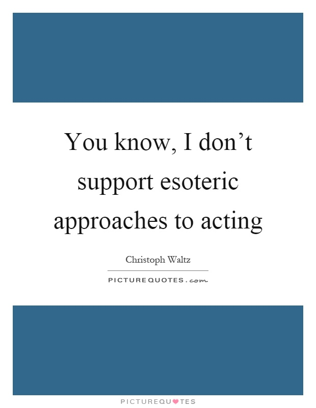 You know, I don't support esoteric approaches to acting Picture Quote #1